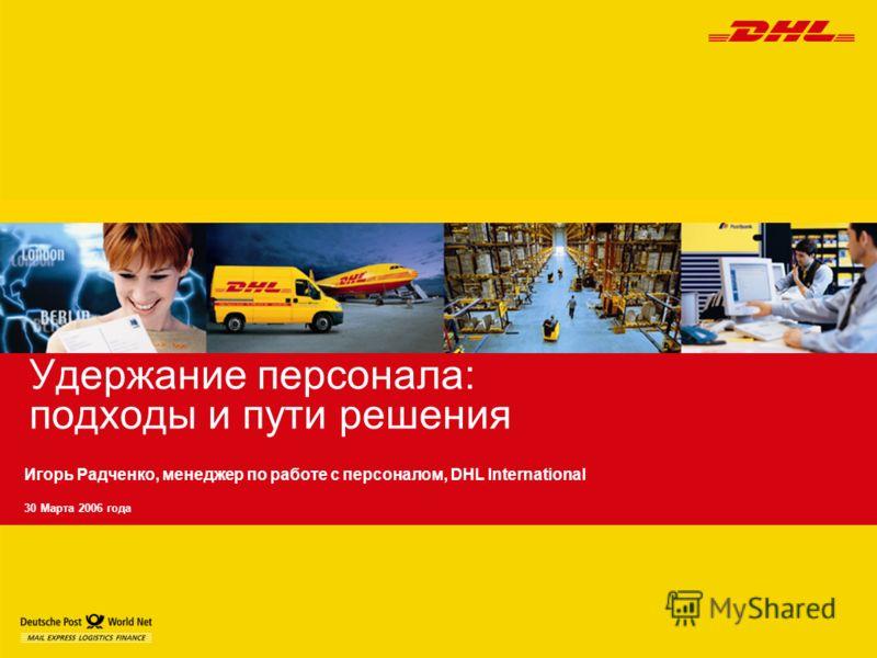 Удержание персонала: подходы и пути решения Игорь Радченко, менеджер по работе с персоналом, DHL International 30 Марта 2006 года