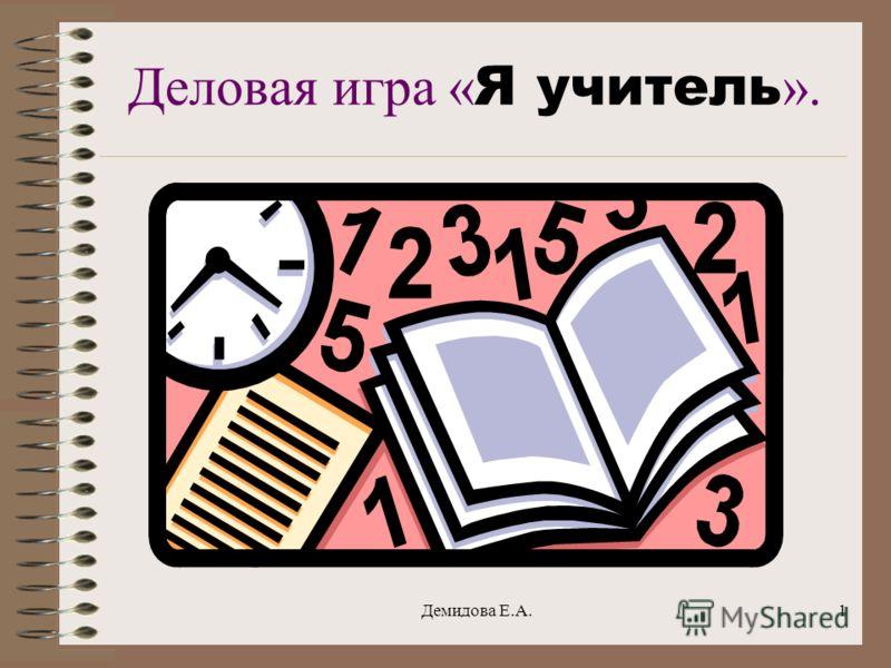 Демидова Е.А.1 Деловая игра « Я учитель ».