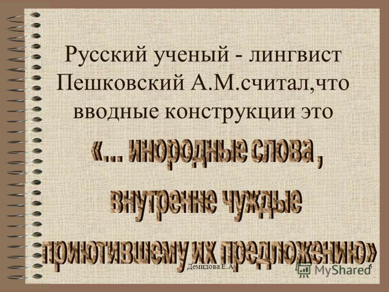 Демидова Е.А.5 Русский ученый - лингвист Пешковский А.М.считал,что вводные конструкции это