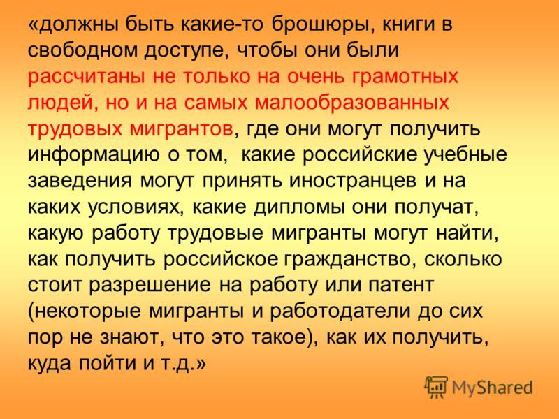 «должны быть какие-то брошюры, книги в свободном доступе, чтобы они были рассчитаны не только на очень грамотных людей, но и на самых малообразованных трудовых мигрантов, где они могут получить информацию о том, какие российские учебные заведения мог
