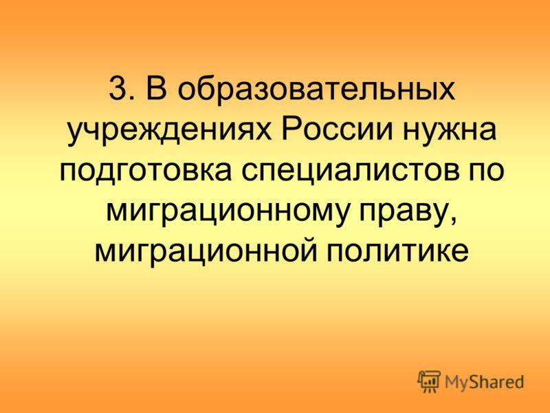 3. В образовательных учреждениях России нужна подготовка специалистов по миграционному праву, миграционной политике