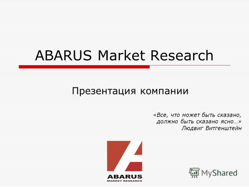ABARUS Market Research Презентация компании «Все, что может быть сказано, должно быть сказано ясно…» Людвиг Витгенштейн