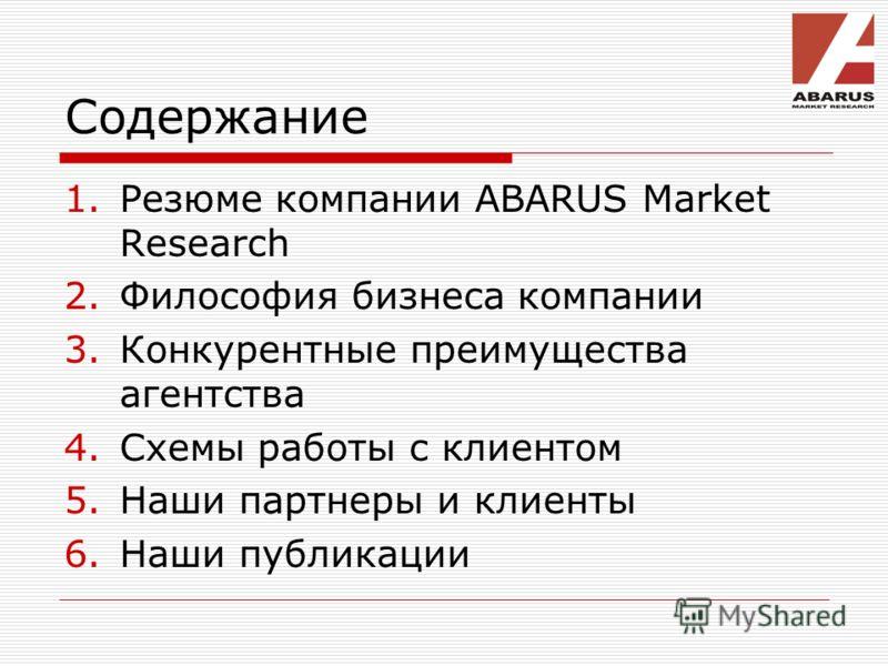 Содержание 1.Резюме компании ABARUS Market Research 2.Философия бизнеса компании 3.Конкурентные преимущества агентства 4.Схемы работы с клиентом 5.Наши партнеры и клиенты 6.Наши публикации