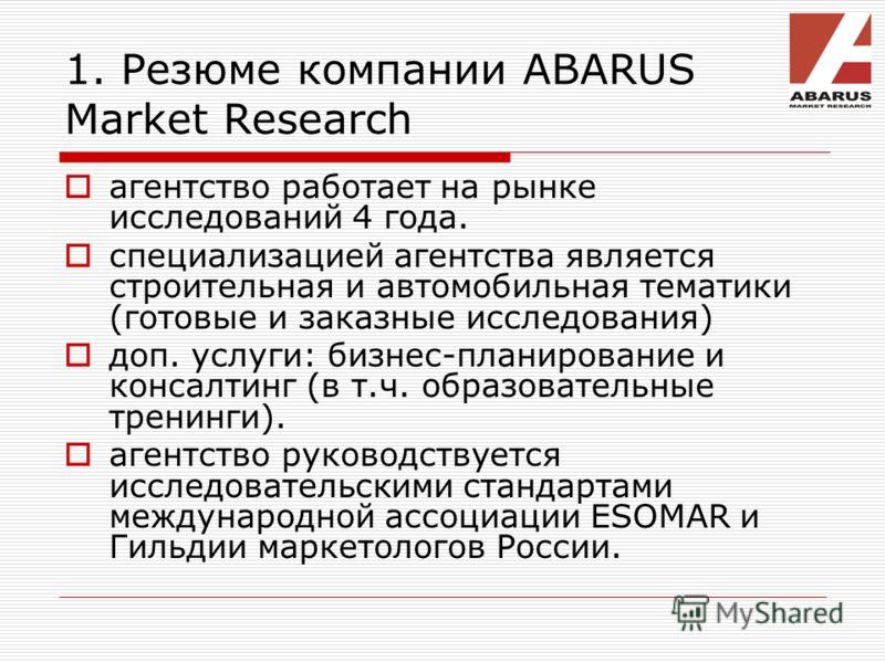 1. Резюме компании ABARUS Market Research агентство работает на рынке исследований 4 года. специализацией агентства является строительная и автомобильная тематики (готовые и заказные исследования) доп. услуги: бизнес-планирование и консалтинг (в т.ч.