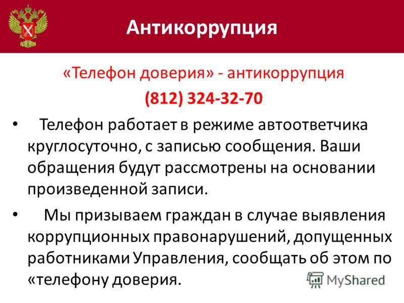 Антикоррупция «Телефон доверия» - антикоррупция (812) 324-32-70 Телефон работает в режиме автоответчика круглосуточно, с записью сообщения. Ваши обращения будут рассмотрены на основании произведенной записи. Мы призываем граждан в случае выявления ко