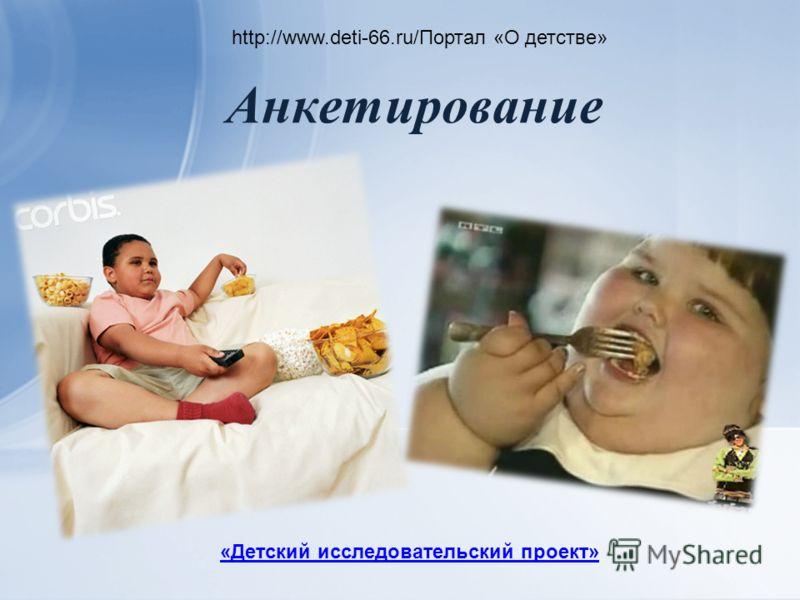 Анкетирование http://www.deti-66.ru/Портал «О детстве» «Детский исследовательский проект»