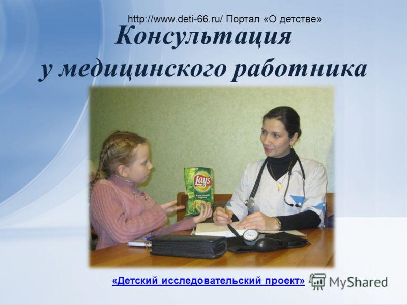 Консультация у медицинского работника http://www.deti-66.ru/ Портал «О детстве» «Детский исследовательский проект»