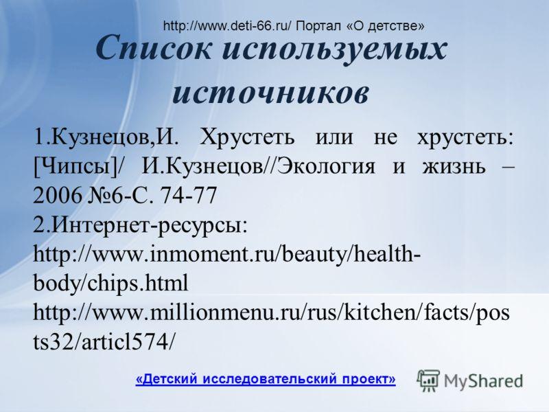 Список используемых источников http://www.deti-66.ru/ Портал «О детстве» 1.Кузнецов,И. Хрустеть или не хрустеть: [Чипсы]/ И.Кузнецов//Экология и жизнь – 2006 6-С. 74-77 2.Интернет-ресурсы: http://www.inmoment.ru/beauty/health- body/chips.html http://