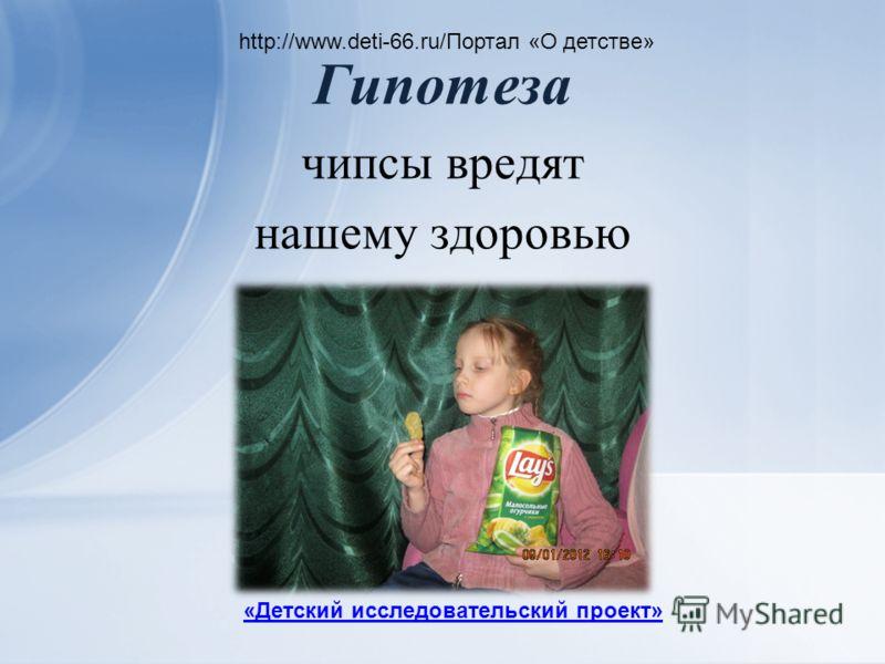 Гипотеза чипсы вредят нашему здоровью http://www.deti-66.ru/Портал «О детстве» «Детский исследовательский проект»