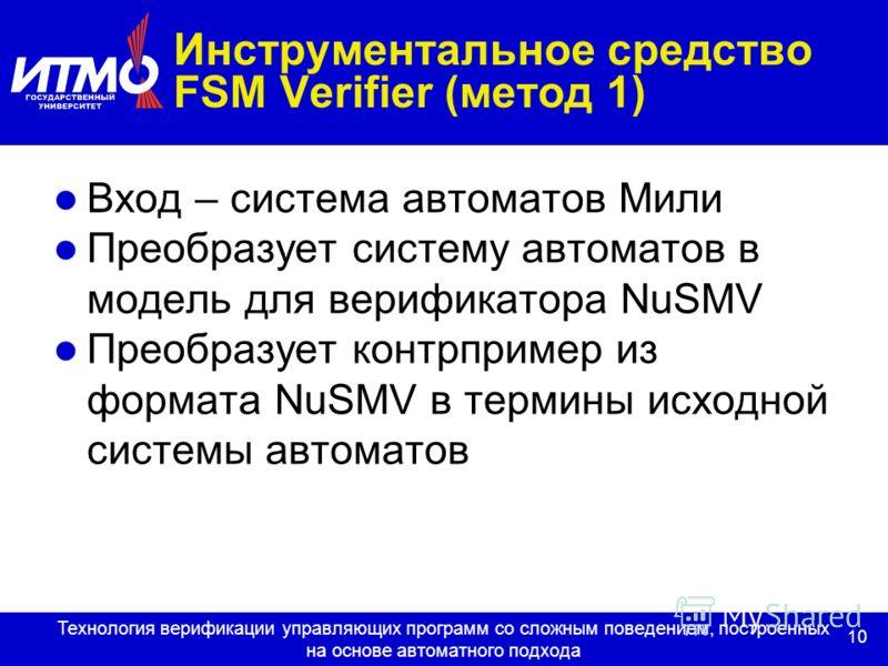 10 Технология верификации управляющих программ со сложным поведением, построенных на основе автоматного подхода Инструментальное средство FSM Verifier (метод 1) Вход – система автоматов Мили Преобразует систему автоматов в модель для верификатора NuS