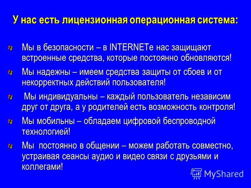 У нас есть лицензионная операционная система: Мы в безопасности – в INTERNETе нас защищают встроенные средства, которые постоянно обновляются! Мы надежны – имеем средства защиты от сбоев и от некорректных действий пользователя! Мы индивидуальны – каж