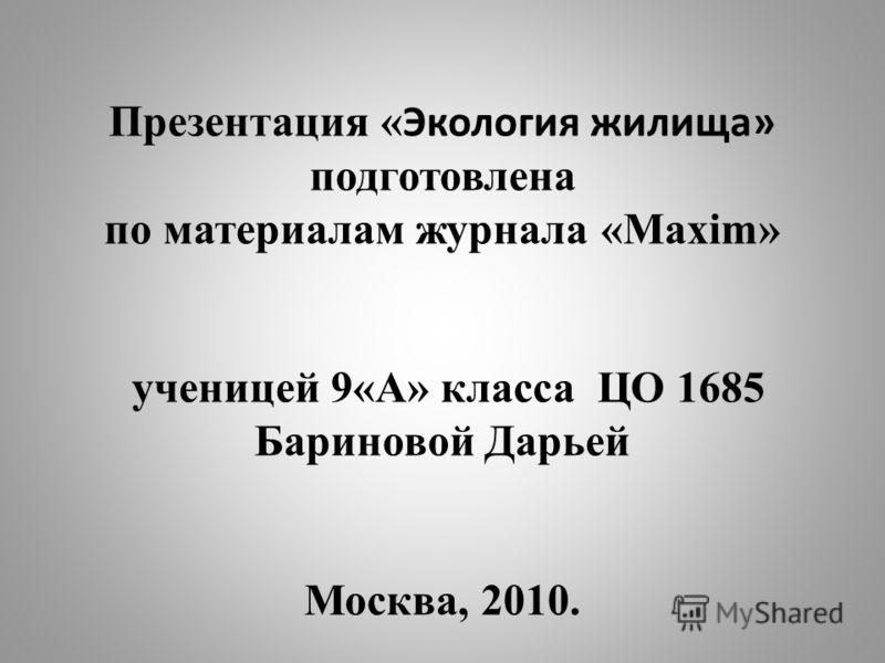Презентация « Экология жилища» подготовлена по материалам журнала «Maxim» ученицей 9«А» класса ЦО 1685 Бариновой Дарьей Москва, 2010.