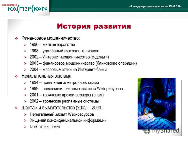 VII международная конференция ИБМ2005 История развития Финансовое мошенничество: Финансовое мошенничество: 1996 – мелкое воровство 1996 – мелкое воровство 1998 – удалённый контроль, шпионаж 1998 – удалённый контроль, шпионаж 2002 – Интернет-мошенниче