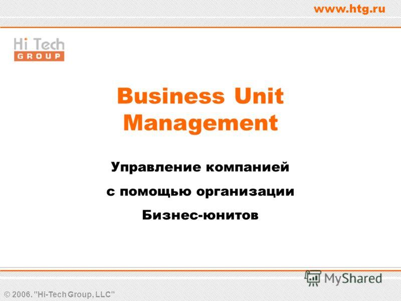 © 2006. Hi-Tech Group, LLC www.htg.ru Business Unit Management Управление компанией с помощью организации Бизнес-юнитов