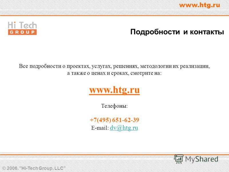 © 2006. Hi-Tech Group, LLC www.htg.ru Подробности и контакты Все подробности о проектах, услугах, решениях, методологии их реализации, а также о ценах и сроках, смотрите на: www.htg.ru Телефоны: +7(495) 651-62-39 E-mail: dv@htg.ru dv@htg.ru