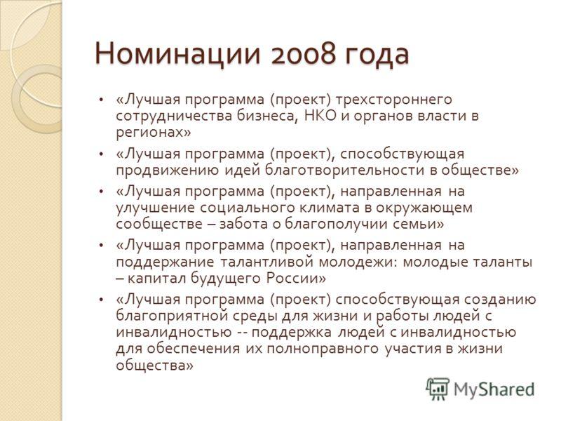 Номинации 2008 года « Лучшая программа ( проект ) трехстороннего сотрудничества бизнеса, НКО и органов власти в регионах » « Лучшая программа ( проект ), способствующая продвижению идей благотворительности в обществе » « Лучшая программа ( проект ),
