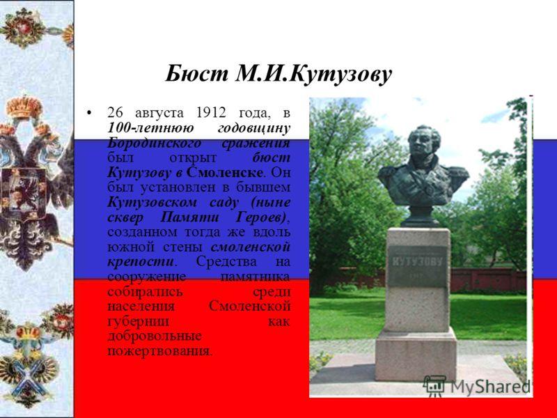 Бюст М.И.Кутузову 26 августа 1912 года, в 100-летнюю годовщину Бородинского сражения был открыт бюст Кутузову в Смоленске. Он был установлен в бывшем Кутузовском саду (ныне сквер Памяти Героев), созданном тогда же вдоль южной стены смоленской крепост
