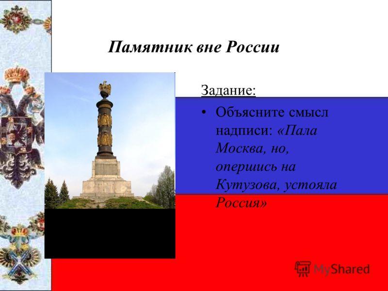 Памятник вне России Задание: Объясните смысл надписи: «Пала Москва, но, опершись на Кутузова, устояла Россия»
