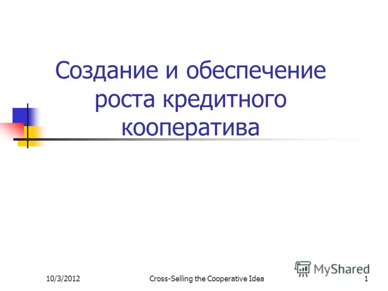 7/29/2012Cross-Selling the Cooperative Idea1 Создание и обеспечение роста кредитного кооператива