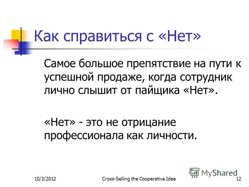 7/29/2012Cross-Selling the Cooperative Idea12 Как справиться с «Нет» Самое большое препятствие на пути к успешной продаже, когда сотрудник лично слышит от пайщика «Нет». «Нет» - это не отрицание профессионала как личности.