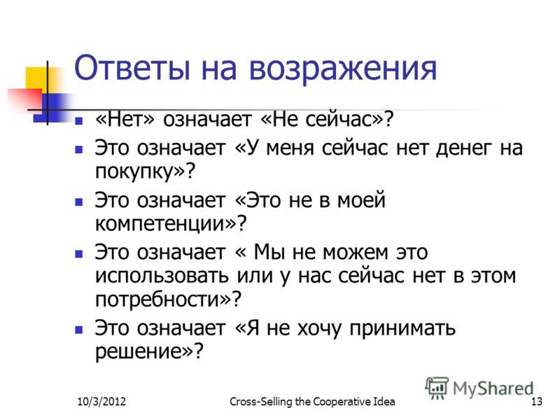 7/29/2012Cross-Selling the Cooperative Idea13 Ответы на возражения «Нет» означает «Не сейчас»? Это означает «У меня сейчас нет денег на покупку»? Это означает «Это не в моей компетенции»? Это означает « Мы не можем это использовать или у нас сейчас н