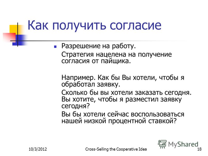 7/29/2012Cross-Selling the Cooperative Idea18 Как получить согласие Разрешение на работу. Стратегия нацелена на получение согласия от пайщика. Например. Как бы Вы хотели, чтобы я обработал заявку. Сколько бы вы хотели заказать сегодня. Вы хотите, что