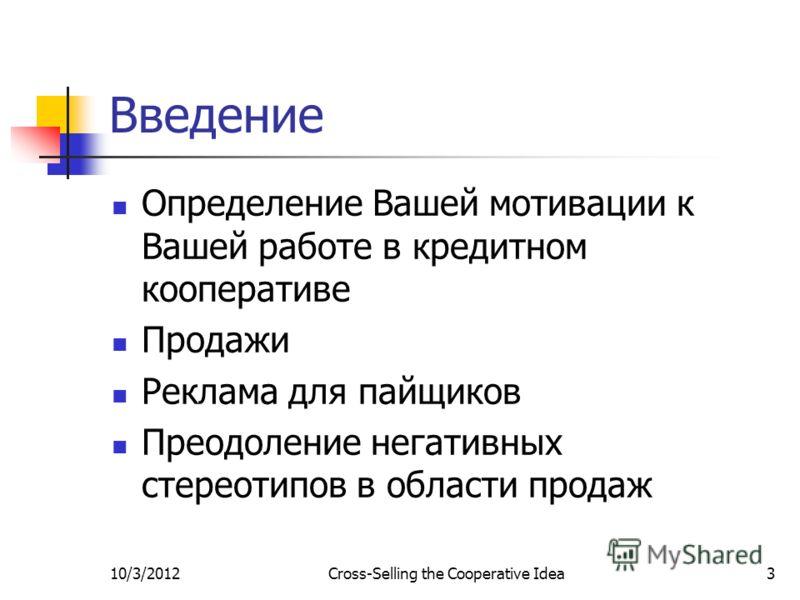 7/29/2012Cross-Selling the Cooperative Idea3 Введение Определение Вашей мотивации к Вашей работе в кредитном кооперативе Продажи Реклама для пайщиков Преодоление негативных стереотипов в области продаж