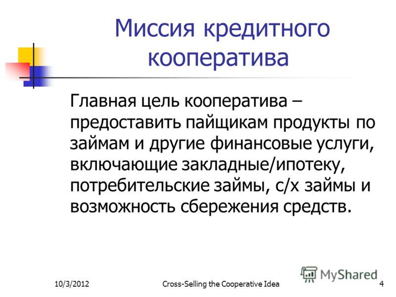 7/29/2012Cross-Selling the Cooperative Idea4 Миссия кредитного кооператива Главная цель кооператива – предоставить пайщикам продукты по займам и другие финансовые услуги, включающие закладные/ипотеку, потребительские займы, с/х займы и возможность сб