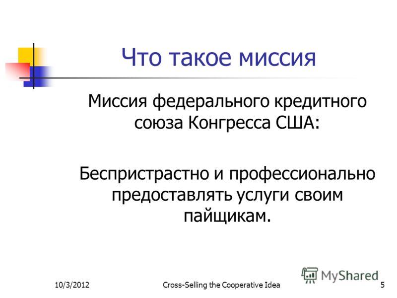 7/29/2012Cross-Selling the Cooperative Idea5 Что такое миссия Миссия федерального кредитного союза Конгресса США: Беспристрастно и профессионально предоставлять услуги своим пайщикам.