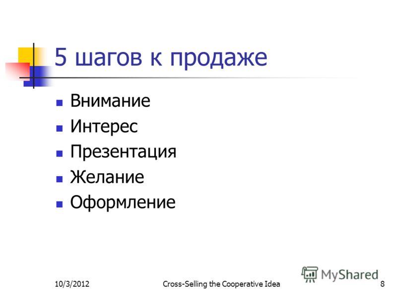 7/29/2012Cross-Selling the Cooperative Idea8 5 шагов к продаже Внимание Интерес Презентация Желание Оформление