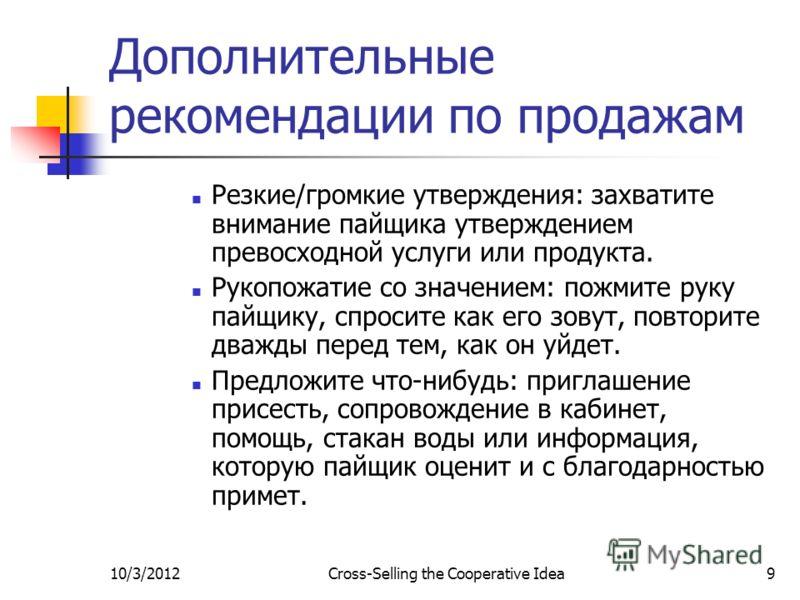 7/29/2012Cross-Selling the Cooperative Idea9 Дополнительные рекомендации по продажам Резкие/громкие утверждения: захватите внимание пайщика утверждением превосходной услуги или продукта. Рукопожатие со значением: пожмите руку пайщику, спросите как ег
