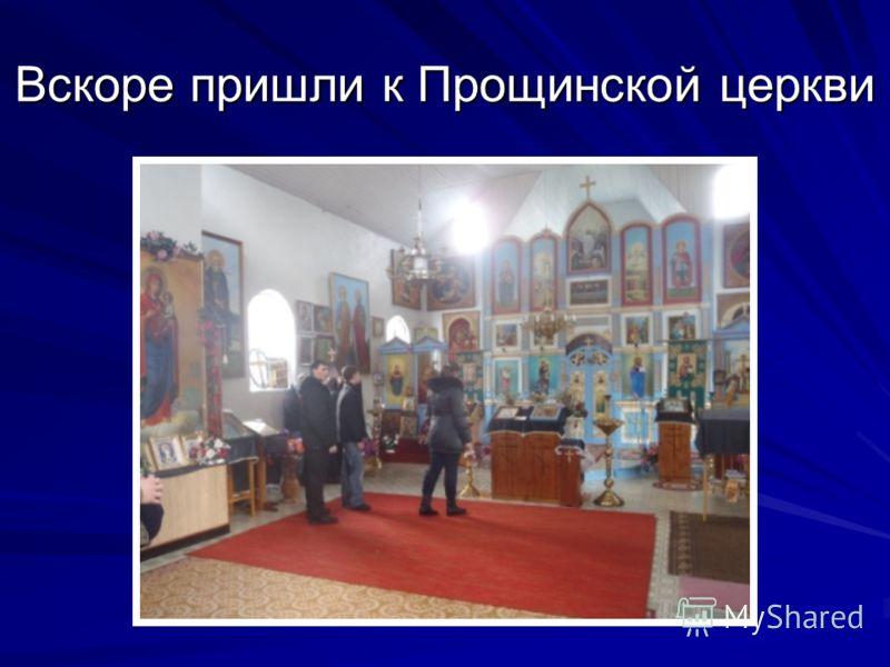 Вскоре пришли к Прощинской церкви