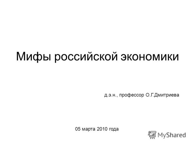 Мифы российской экономики д.э.н., профессор О.Г.Дмитриева 05 марта 2010 года