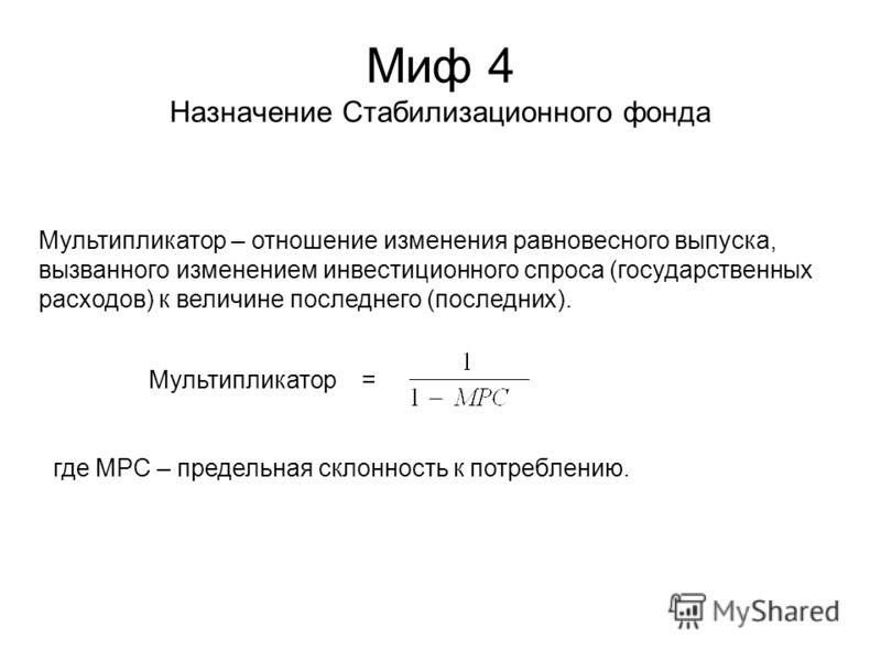 Миф 4 Назначение Стабилизационного фонда Мультипликатор – отношение изменения равновесного выпуска, вызванного изменением инвестиционного спроса (государственных расходов) к величине последнего (последних). Мультипликатор = где MPC – предельная склон