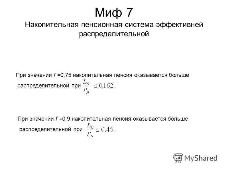 Миф 7 Накопительная пенсионная система эффективней распределительной При значении f =0,75 накопительная пенсия оказывается больше распределительной при. При значении f =0,9 накопительная пенсия оказывается больше распределительной при.