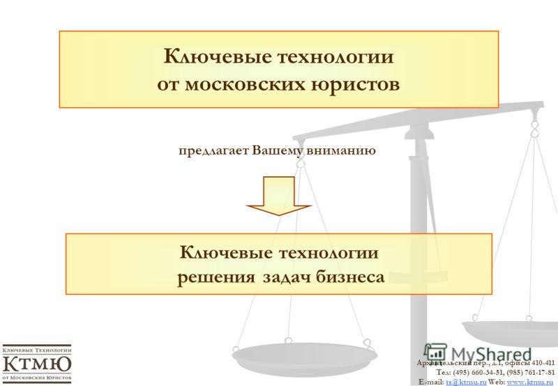 Ключевые технологии решения задач бизнеса Ключевые технологии от московских юристов предлагает Вашему вниманию Архангельский пер., д.1, офисы 410-411 Тел: (495) 660-34-51, (985) 761-17-81 E-mail: ts@ktmu.ru Web: www.ktmu.ruts@ktmu.ruwww.ktmu.ru