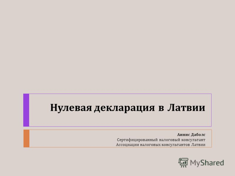 Нулевая декларация в Латвии Аинис Даболс Сертифицированный налоговый консультант Ассоциации налоговых консультантов Латвии