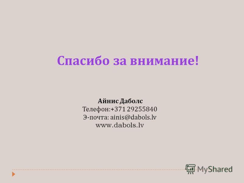 Спасибо за внимание ! Айнис Даболс Телефон :+371 29255840 Э - почта : ainis@dabols.lv www.dabols.lv