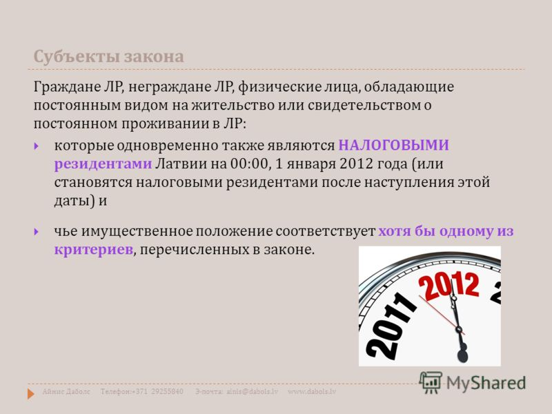 Субъекты закона Граждане ЛР, неграждане ЛР, физические лица, обладающие постоянным видом на жительство или свидетельством о постоянном проживании в ЛР : которые одновременно также являются НАЛОГОВЫМИ резидентами Латвии на 00:00, 1 января 2012 года (
