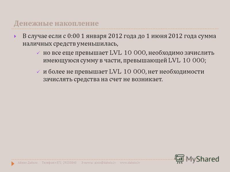 Денежные накопление В случае если с 0:00 1 января 2012 года до 1 июня 2012 года сумма наличных средств уменьшилась, но все еще превышает LVL 10 000, необходимо зачислить имеющуюся сумму в части, превышающей LVL 10 000; и более не превышает LVL 10 000