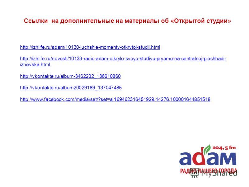 http://izhlife.ru/adam/10130-luchshie-momenty-otkrytoj-studii.html http://izhlife.ru/novosti/10133-radio-adam-otkrylo-svoyu-studiyu-pryamo-na-centralnoj-ploshhadi- izhevska.html http://vkontakte.ru/album-3462202_136610860 http://vkontakte.ru/album200