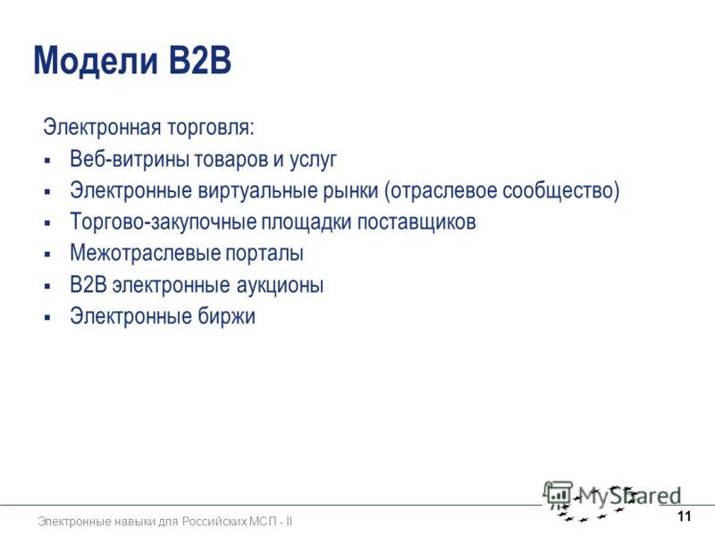 Электронные навыки для Российских МСП - II 11 Модели B2B Электронная торговля: Веб-витрины товаров и услуг Электронные виртуальные рынки (отраслевое сообщество) Торгово-закупочные площадки поставщиков Межотраслевые порталы B2B электронные аукционы Эл