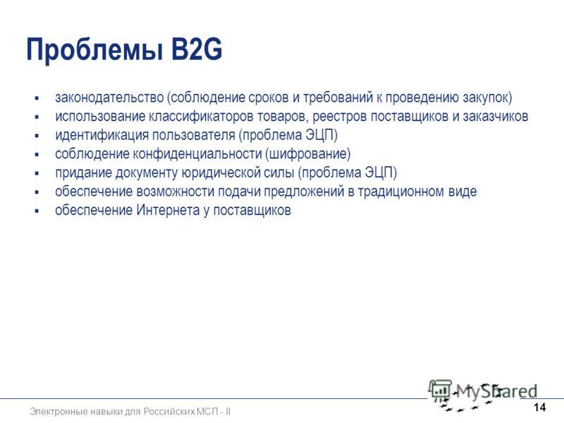 Электронные навыки для Российских МСП - II 14 Проблемы B2G законодательство (соблюдение сроков и требований к проведению закупок) использование классификаторов товаров, реестров поставщиков и заказчиков идентификация пользователя (проблема ЭЦП) соблю