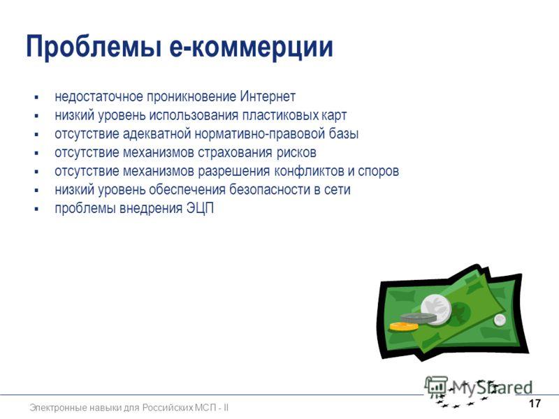 Электронные навыки для Российских МСП - II 17 Проблемы е-коммерции недостаточное проникновение Интернет низкий уровень использования пластиковых карт отсутствие адекватной нормативно-правовой базы отсутствие механизмов страхования рисков отсутствие м