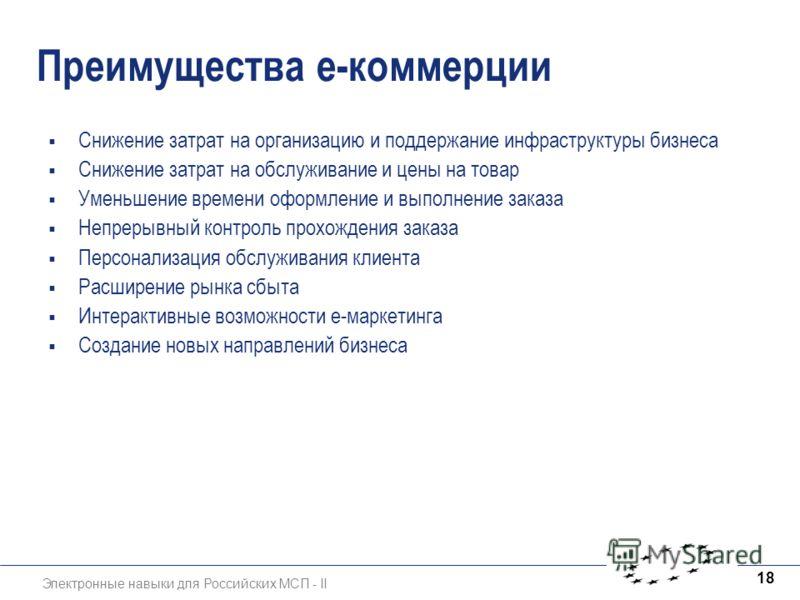Электронные навыки для Российских МСП - II 18 Преимущества е-коммерции Снижение затрат на организацию и поддержание инфраструктуры бизнеса Снижение затрат на обслуживание и цены на товар Уменьшение времени оформление и выполнение заказа Непрерывный к