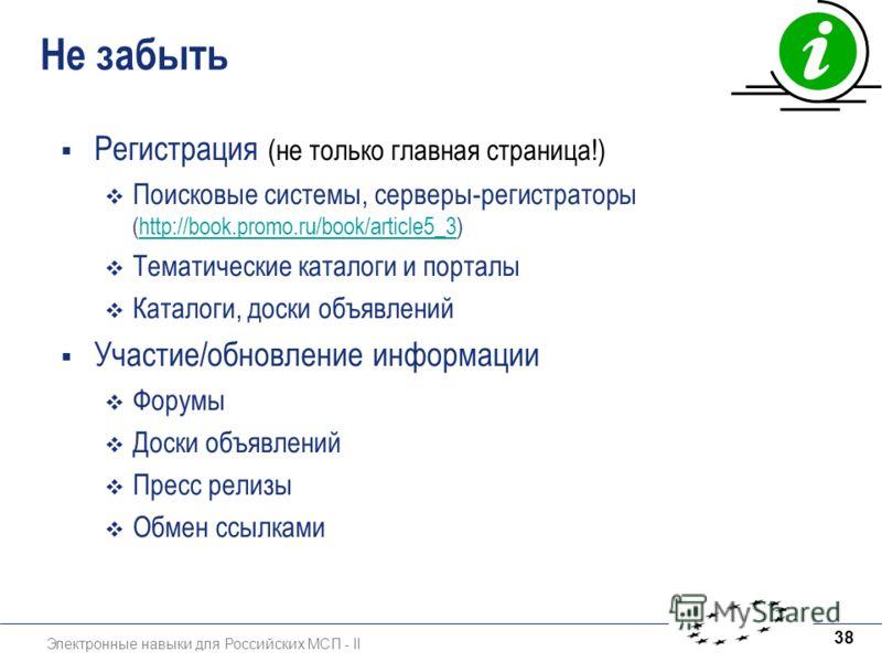 Электронные навыки для Российских МСП - II 38 Не забыть Регистрация (не только главная страница!) Поисковые системы, серверы-регистраторы (http://book.promo.ru/book/article5_3)http://book.promo.ru/book/article5_3 Тематические каталоги и порталы Катал