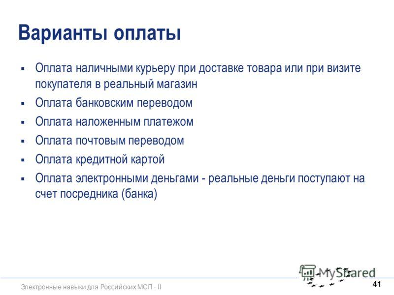 Электронные навыки для Российских МСП - II 41 Варианты оплаты Оплата наличными курьеру при доставке товара или при визите покупателя в реальный магазин Оплата банковским переводом Оплата наложенным платежом Оплата почтовым переводом Оплата кредитной