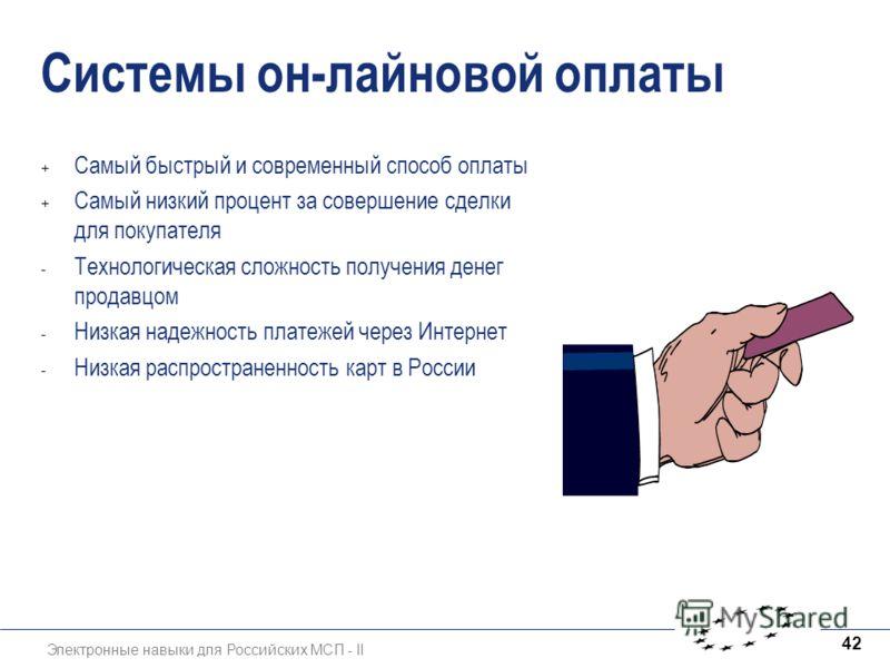 Электронные навыки для Российских МСП - II 42 Системы он-лайновой оплаты + Самый быстрый и современный способ оплаты + Самый низкий процент за совершение сделки для покупателя - Технологическая сложность получения денег продавцом - Низкая надежность