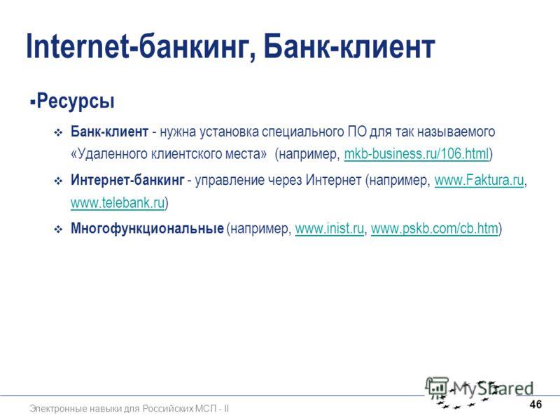 Электронные навыки для Российских МСП - II 46 lnternet-банкинг, Банк-клиент Ресурсы Банк-клиент - нужна установка специального ПО для так называемого «Удаленного клиентского места» (например, mkb-business.ru/106.html)mkb-business.ru/106.html Интернет