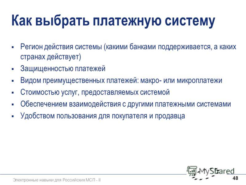 Электронные навыки для Российских МСП - II 48 Как выбрать платежную систему Регион действия системы (какими банками поддерживается, а каких странах действует) Защищенностью платежей Видом преимущественных платежей: макро- или микроплатежи Стоимостью